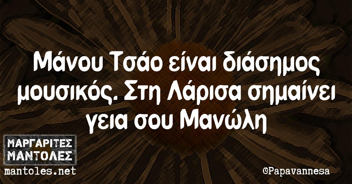 Μάνου Τσαο είναι διάσημος μουσικός. Στη Λάρισα σημαίνει γεια σου Μανώλη