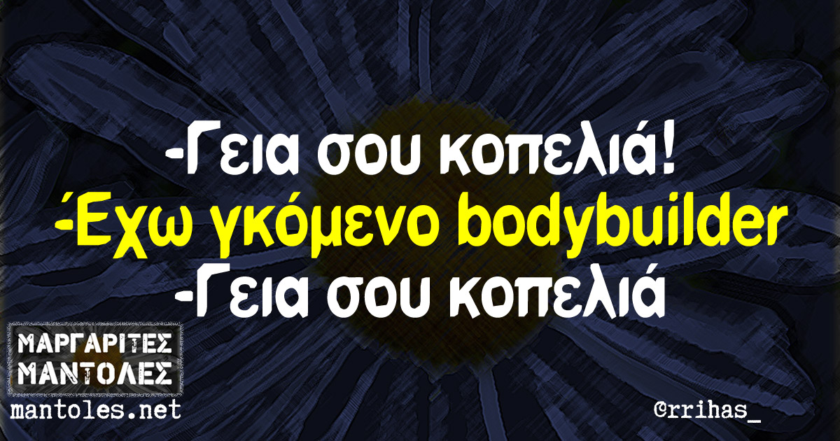-Γεια σου κοπελιά! -Έχω γκόμενο bodybuilder -Γεια σου κοπελιά