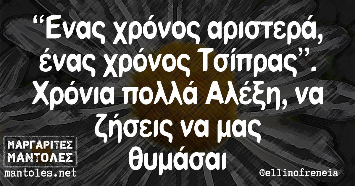 """""""Ενας χρόνος αριστερά, ένας χρόνος Τσίπρας"""". Χρόνια πολλά Αλέξη, να ζήσεις να μας θυμάσαι"""