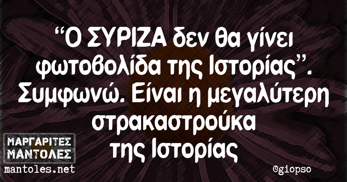 """""""Ο ΣΥΡΙΖΑ δεν θα γίνει φωτοβολίδα της Ιστορίας"""". Συμφωνώ. Είναι η μεγαλύτερη στρακαστρούκα της Ιστορίας"""