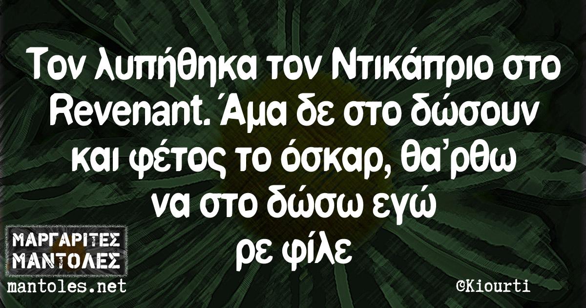 Τον λυπήθηκα τον Ντικάπριο στο Revenant. Άμα δε στο δώσουν και φέτος το όσκαρ, θα'ρθω να στο δώσω εγώ ρε φίλε