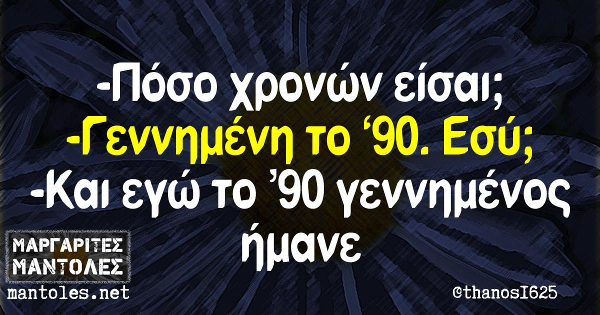 - Πόσο χρονών είσαι; - Γεννημένη το '90. Εσύ; - Και εγώ το '90 γεννημένος ήμανε