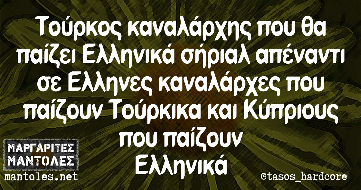 Τούρκος καναλάρχης που θα παίζει Ελληνικά σήριαλ απέναντι σε Έλληνες καναλάρχες που παίζουν Τούρκικα και Κύπριους που παίζουν Ελληνικά