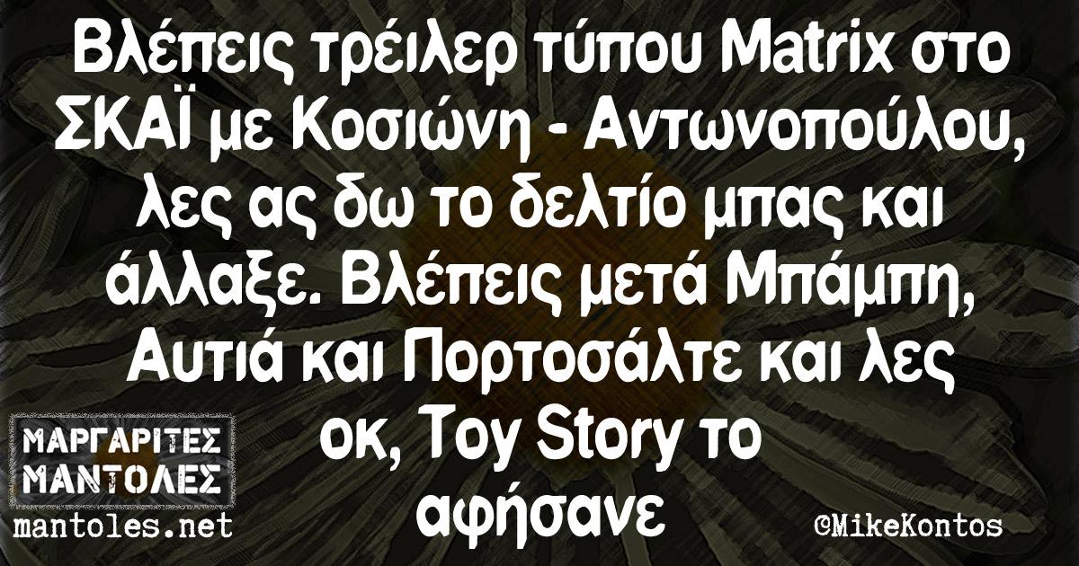 Βλέπεις τρέιλερ τύπου Matrix στο ΣΚΑΪ με Κοσιώνη - Αντωνοπούλου, λες ας δω το δελτίο μπας και άλλαξε. Βλέπεις μετά Μπάμπη, Αυτιά και Πορτοσάλτε και λες οκ, Toy Story το αφήσανε