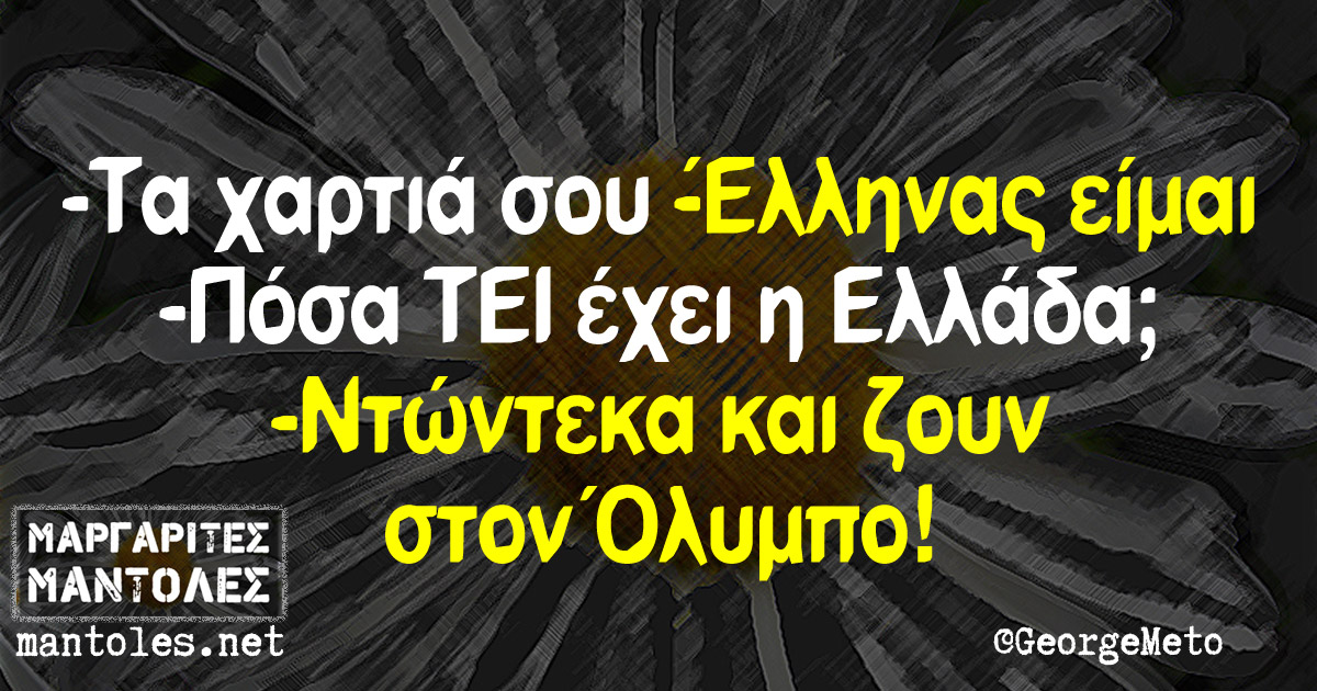 -Τα χαρτιά σου -Έλληνας είμαι -Πόσα ΤΕΙ έχει η Ελλάδα; -Ντώντεκα και ζουν στον Όλυμπο!