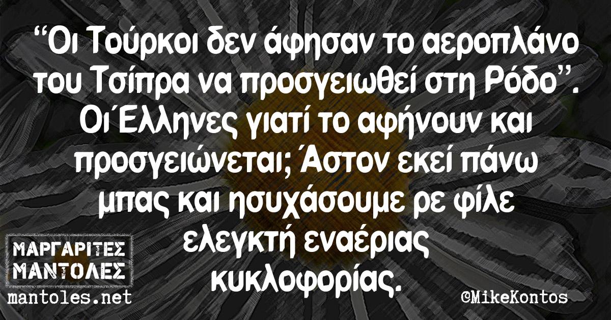 """""""Οι Τούρκοι δεν άφησαν το αεροπλάνο του Τσίπρα να προσγειωθεί στη Ρόδο"""". Οι Έλληνες γιατί το αφήνουν και προσγειώνεται; Άστον εκεί πάνω μπας και ησυχάσουμε ρε φίλε ελεγκτή εναέριας κυκλοφορίας"""