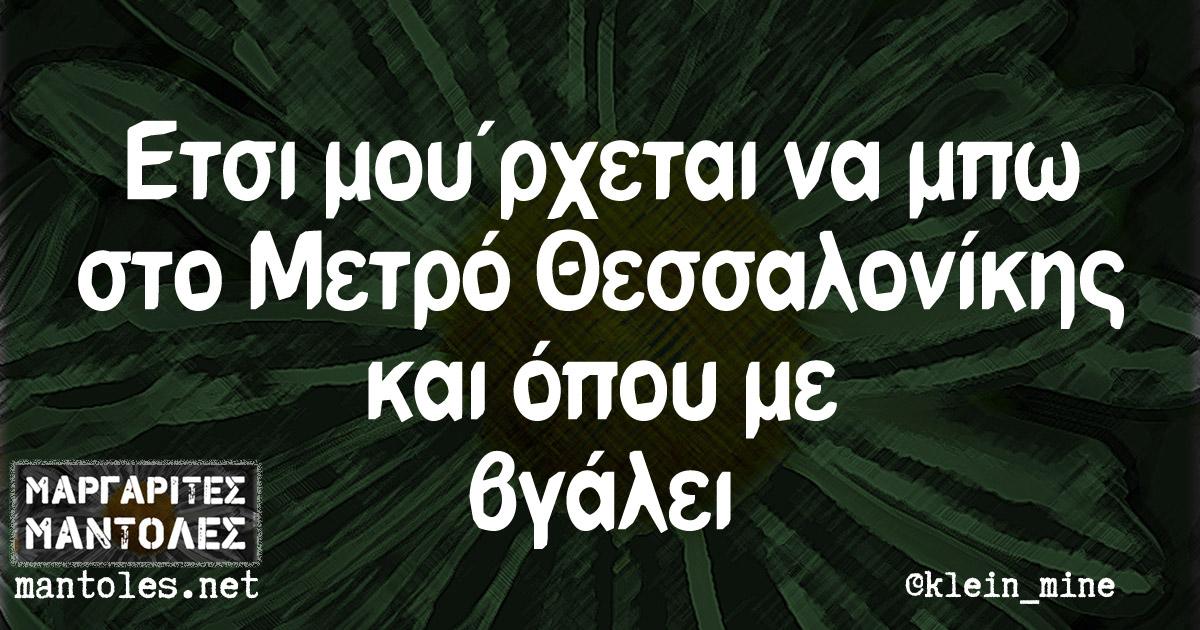 Ετσι μου'ρχεται να μπω στο Μετρό Θεσσαλονίκης και όπου με βγάλει