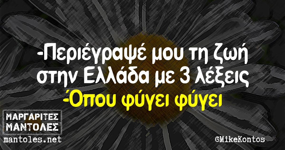 -Περιέγραψέ μου τη ζωή στην Ελλάδα με 3 λέξεις -Όπου φύγει φύγει