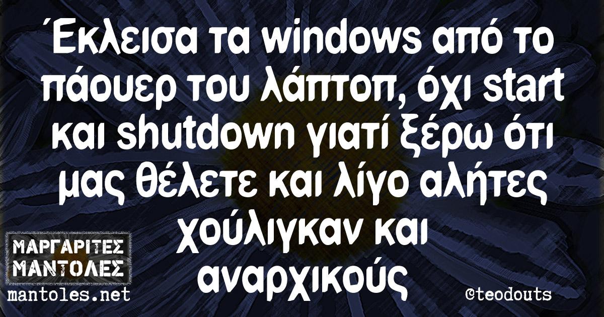 Έκλεισα τα windows από το πάουερ του λάπτοπ, όχι start και shutdown γιατί ξέρω ότι μας θέλετε και λίγο αλήτες χούλιγκαν και αναρχικούς