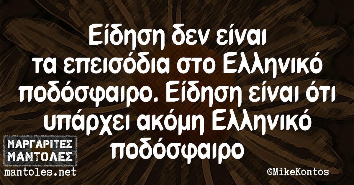 Είδηση δεν είναι τα επεισόδια στο Ελληνικό ποδόσφαιρο. Είδηση είναι το ότι υπάρχει ακόμη Ελληνικό ποδόσφαιρο