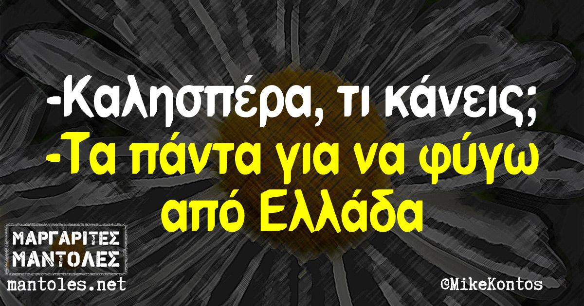 -Καλησπέρα, τι κάνεις; -Τα πάντα για να φύγω από Ελλάδα