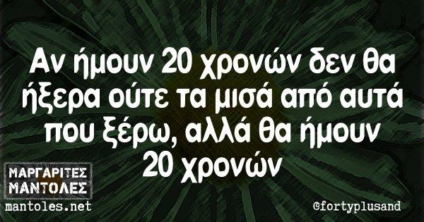 Αν ήμουν 20 χρονών δεν θα ήξερα ούτε τα μισά από αυτά που ξέρω, αλλά θα ήμουν 20 χρονών
