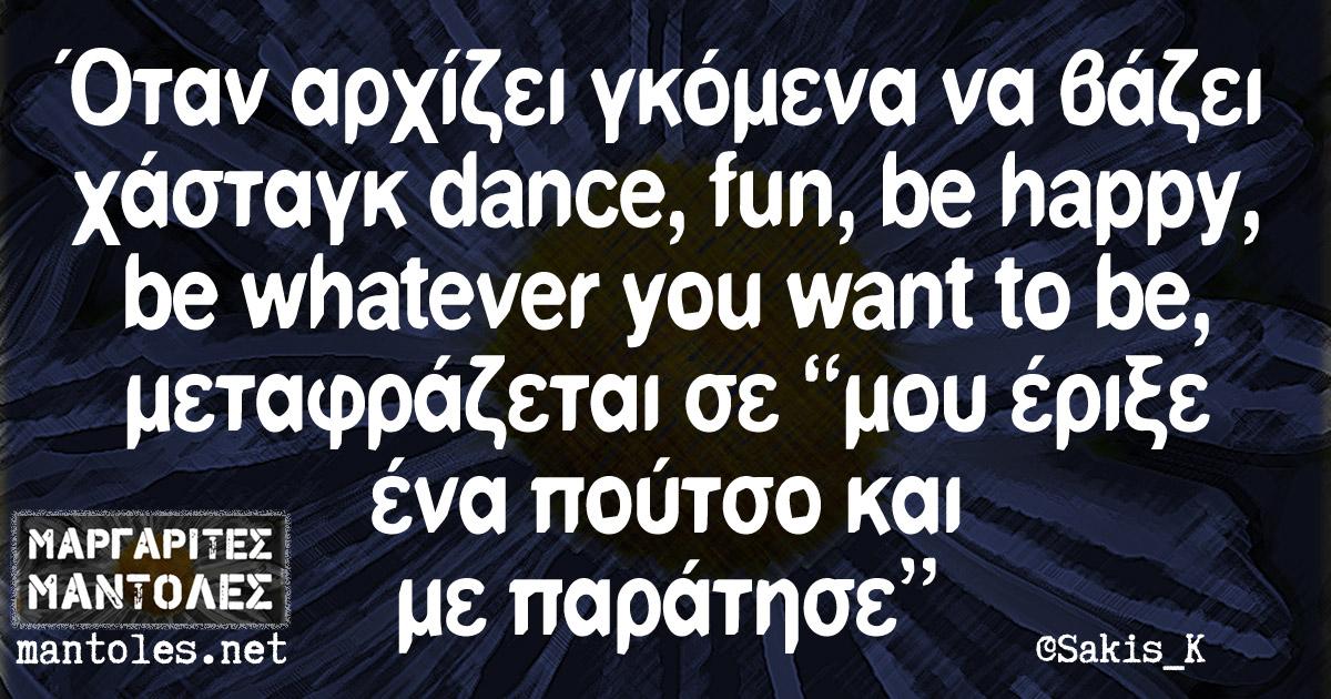 """Όταν αρχίζει γκόμενα να βάζει χάσταγκ dance, fun, be happy, be whatever you want to be, μεταφράζεται σε """"μου έριξε ένα πούτσο και με παράτησε"""""""