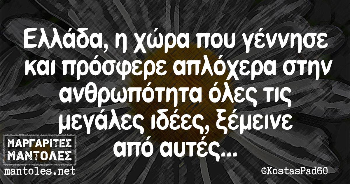 Ελλάδα, η χώρα που γέννησε και πρόσφερε απλόχερα στην ανθρωπότητα όλες τις μεγάλες ιδέες, ξέμεινε από αυτές...