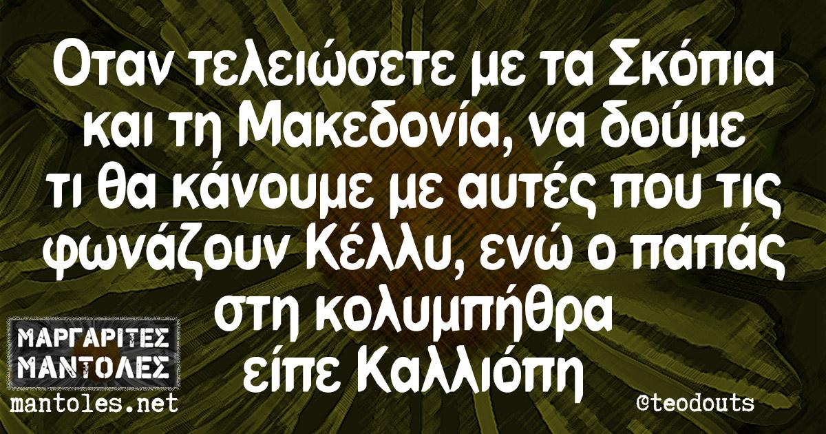 Όταν τελειώσετε με τα Σκόπια και τη Μακεδονία, να δούμε τι θα κάνουμε με αυτές που τις φωνάζουν Κέλλυ, ενώ ο παπάς στη κολυμπήθρα είπε Καλλιόπη