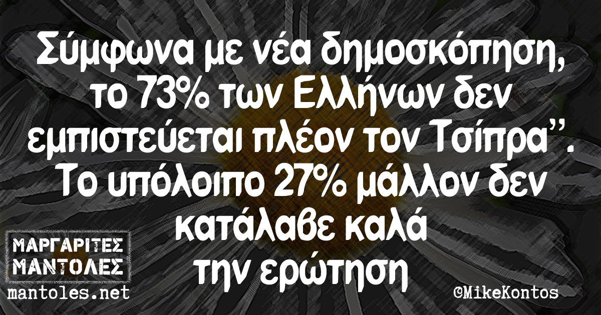 """""""Σύμφωνα με νέα δημοσκόπηση, το 73% των Ελλήνων δεν εμπιστεύεται πλέον τον Τσίπρα."""" Το υπόλοιπο 27% μάλλον δεν κατάλαβε καλά την ερώτηση"""