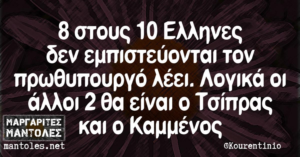 8 στους 10 Ελληνες δεν εμπιστεύονται τον πρωθυπουργό λέει. Λογικά οι άλλοι 2 θα είναι ο Τσίπρας και ο Καμμένος