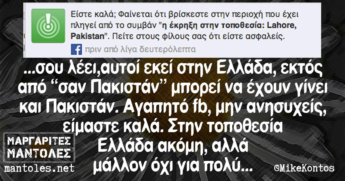 """...σου λέει, αυτοί εκεί στην Ελλάδα, εκτός από """"σαν Πακιστάν"""" μπορεί να έχουν γίνει και Πακιστάν. Αγαπητό fb, μην ανησυχείς, είμαστε καλά. Στην τοποθεσία Ελλάδα ακόμη, αλλά μάλλον όχι για πολύ..."""