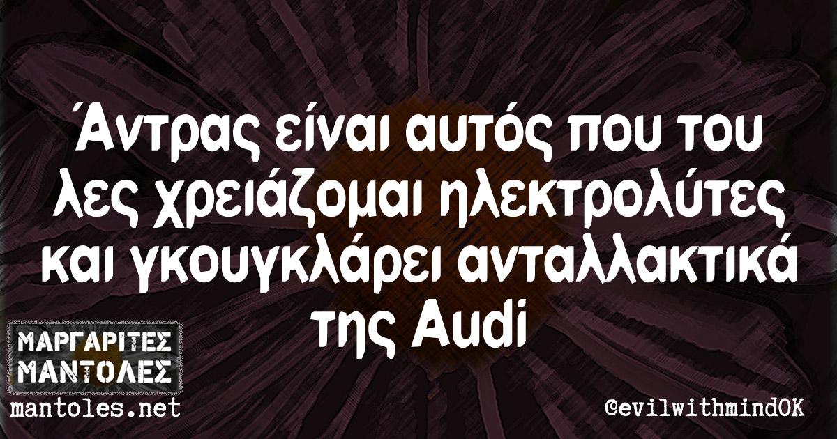 Άντρας είναι αυτός που του λες χρειάζομαι ηλεκτρολύτες και γκουγκλάρει ανταλλακτικά της Audi
