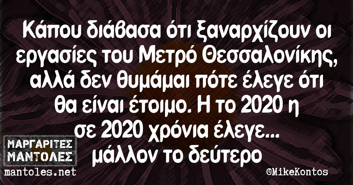 Κάπου διάβασα ότι ξαναρχίζουν οι εργασίες του Μετρό Θεσσαλονίκης, αλλά δεν θυμάμαι πότε έλεγε ότι θα είναι έτοιμο. Η το 2020 η σε 2020 χρόνια έλεγε... μάλλον το δεύτερο