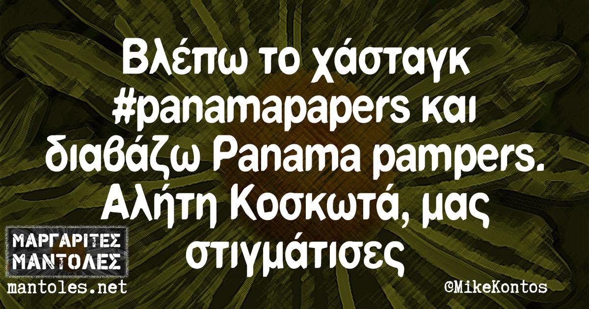 Βλέπω το χάσταγκ #panamapapers και διαβάζω Panama Pampers. Αλήτη Κοσκωτά, μας στιγμάτισες.