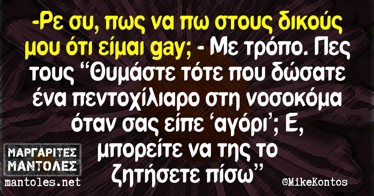 """-Ρε συ, πως να πω στους δικούς μου ότι είμαι gay; -Με τρόπο. Πες τους """"Θυμάστε τότε που δώσατε ένα πεντοχίλιαρο στη νοσοκόμα όταν σας είπε 'αγόρι'; Ε, μπορείτε να της το ζητήσετε πίσω"""""""
