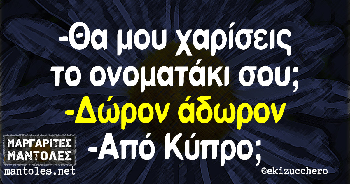 -Θα μου χαρίσεις το ονοματάκι σου; -Δώρον άδωρον -Από Κύπρο;