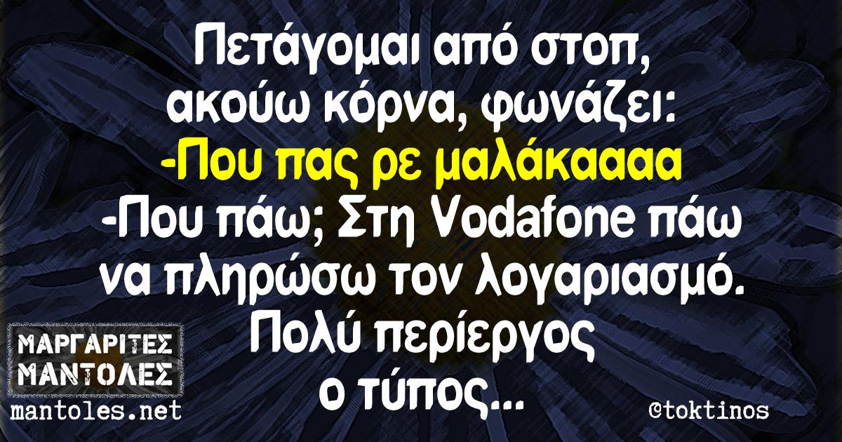 Πετάγομαι από στοπ, ακούω κόρνα, φωνάζει: -Που πας ρε μαλάκααααα -Που πάω; Στη Vodafone πάω να πληρώσω τον λογαριασμό. Πολύ περίεργος ο τύπος...