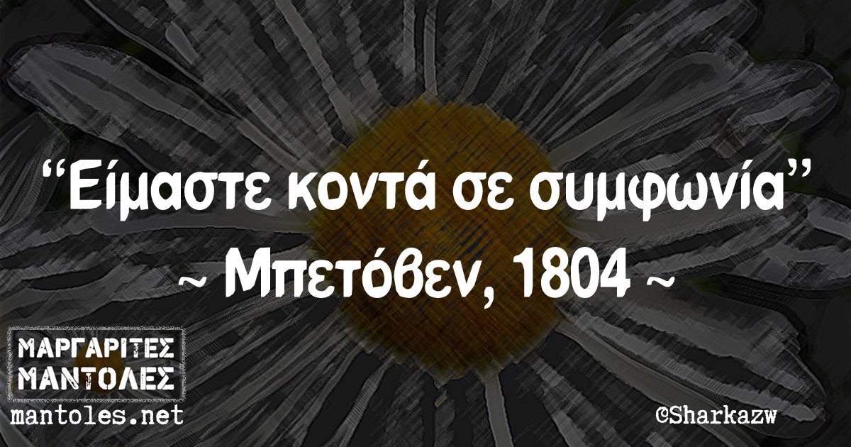 """""""Είμαστε κοντά σε συμφωνία"""" ~ Μπετόβεν, 1804 ~"""