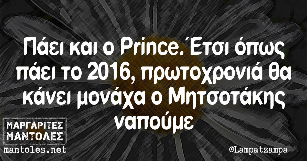 Πάει και ο Prince. Έτσι όπως πάει το 2016, πρωτοχρονιά θα κάνει μονάχα ο Μητσοτάκης ναπούμε