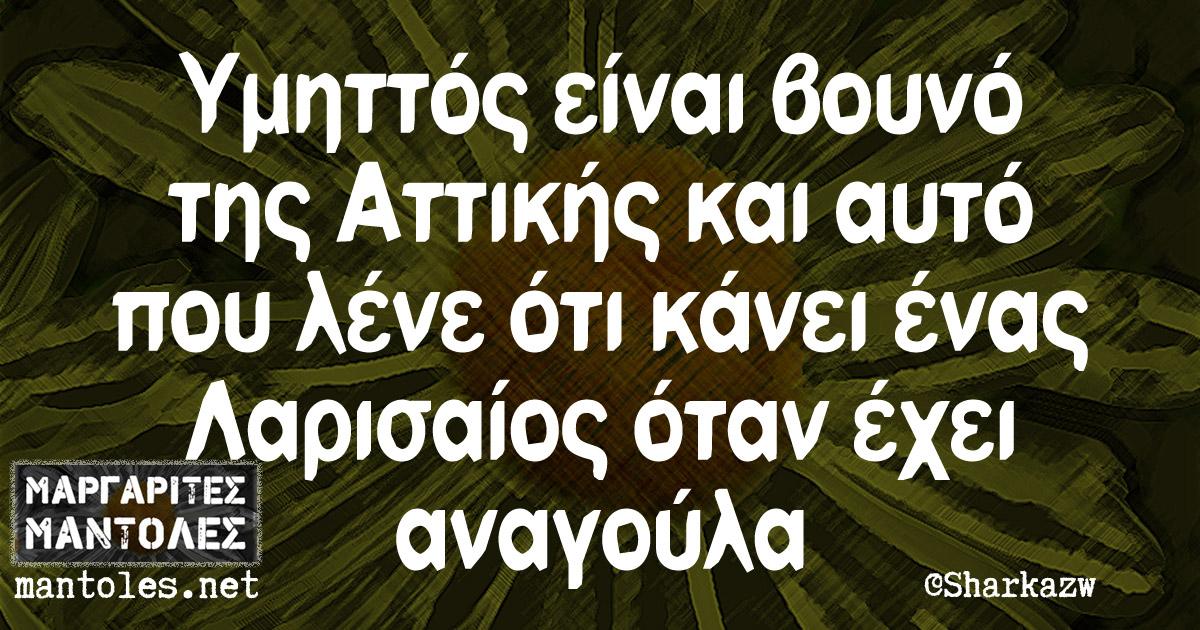 Υμηττός είναι βουνό της Αττικής και αυτό που λένε ότι κάνει ένας Λαρισαίος όταν έχει αναγούλα