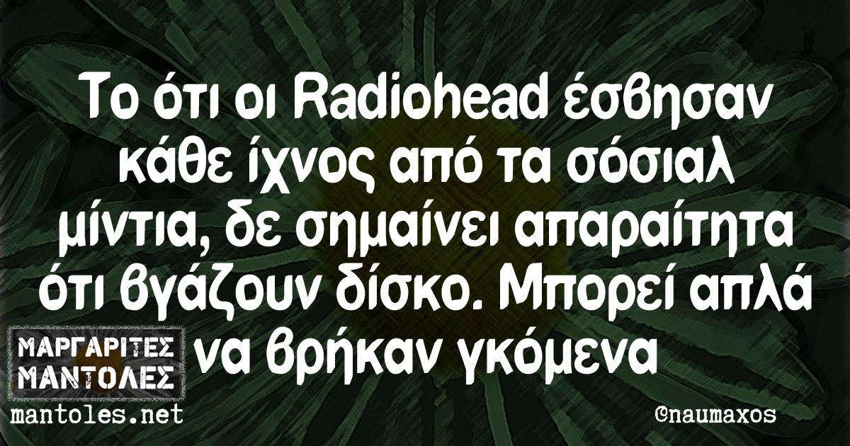 Το ότι οι Radiohead έσβησαν κάθε ίχνος από τα σόσιαλ μίντια, δε σημαίνει απαραίτητα ότι βγάζουν δίσκο. Μπορεί απλά να βρήκαν γκόμενα