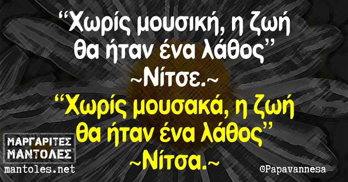 """""""Χωρίς μουσική, η ζωή θα ήταν ένα λάθος"""" ~Νίτσε~ """"Χωρίς μουσακά, η ζωή θα ήταν ένα λάθος"""" ~Νίτσα~"""
