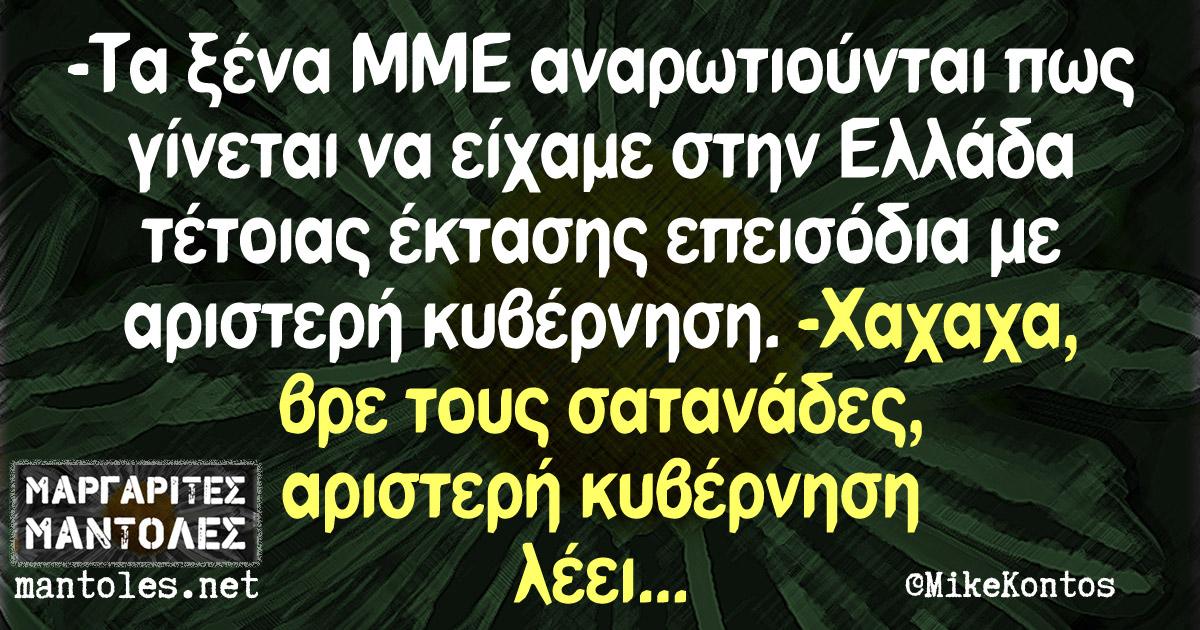 -Τα ξένα ΜΜΕ αναρωτιούνται πως γίνεται να είχαμε στην Ελλάδα τέτοιας έκτασης επεισόδια με αριστερή κυβέρνηση -Χαχαχα, βρε τους σατανάδες, αριστερή κυβέρνηση λέει...