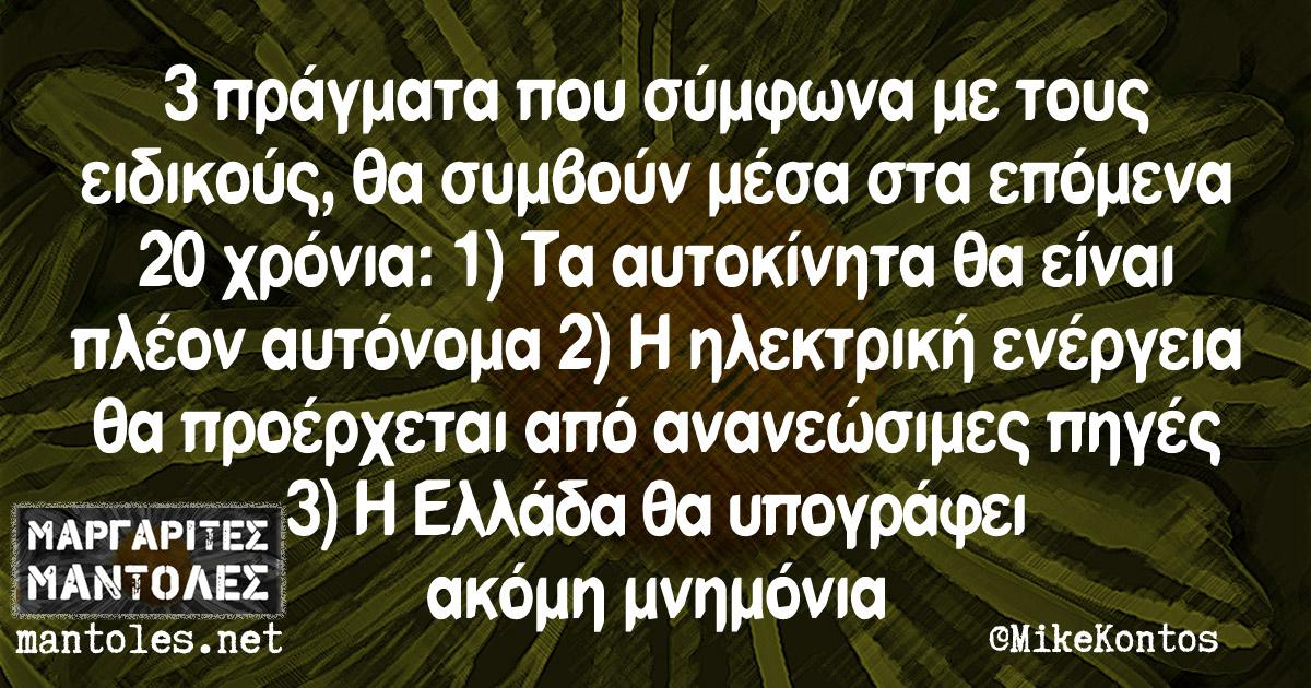 3 πράγματα που σύμφωνα με τους ειδικούς, θα συμβούν μέσα στα επόμενα 20 χρόνια: 1) Τα αυτοκίνητα θα είναι πλέον αυτόνομα 2) Η ηλεκτρική ενέργεια θα προέρχεται κυρίως από ανανεώσιμες πηγές 3) Η Ελλάδα θα υπογράφει ακόμη μνημόνια