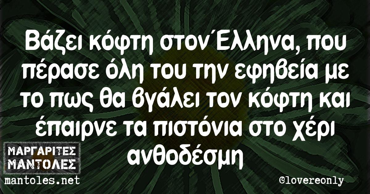 Βάζει κόφτη στον Έλληνα, που πέρασε όλη του την εφηβεία με το πως θα βγάλει τον κόφτη και έπαιρνε τα πιστόνια στο χέρι ανθοδέσμη