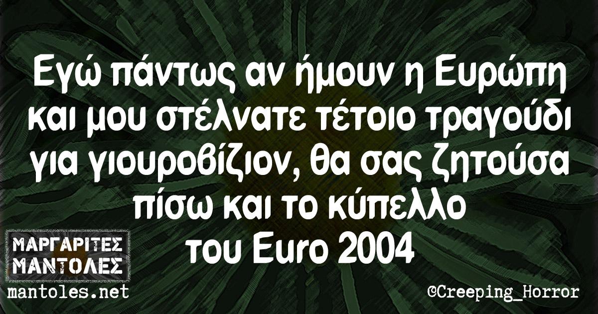 Εγώ πάντως αν ήμουν η Ευρώπη και μου στέλνατε τέτοιο τραγούδι για γιουροβίζιον, θα σας ζητούσα πίσω και το κύπελλο του Euro 2004