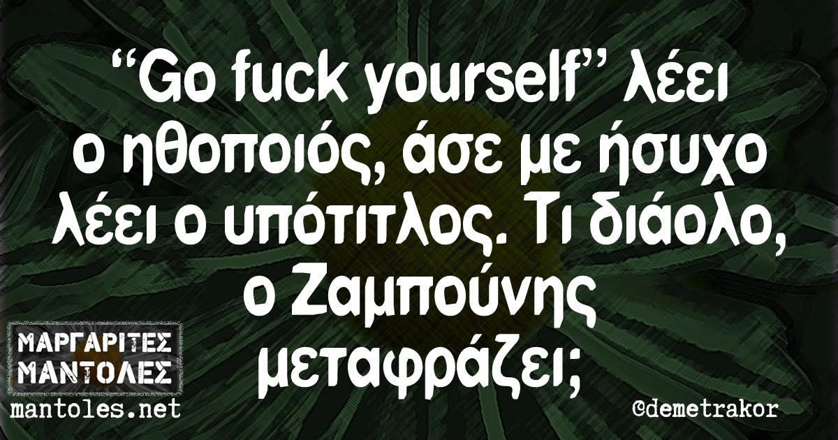 """""""Go fuck yourself"""" λέει ο ηθοποιός, άσε με ήσυχο λέει ο υπότιτλος. Τι διάολο, ο Ζαμπούνης μεταφράζει;"""