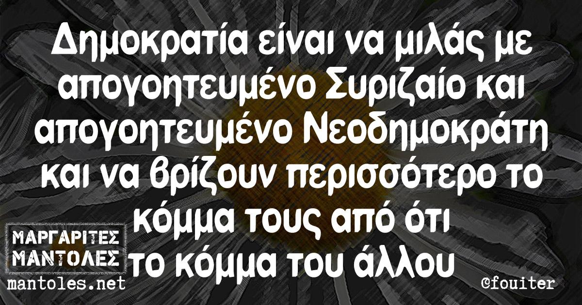 Δημοκρατία είναι να μιλάς με απογοητευμένο Συριζαίο και απογοητευμένο Νεοδημοκράτη και να βρίζουν περισσότερο το κόμμα τους απο ότι το κόμμα του άλλου