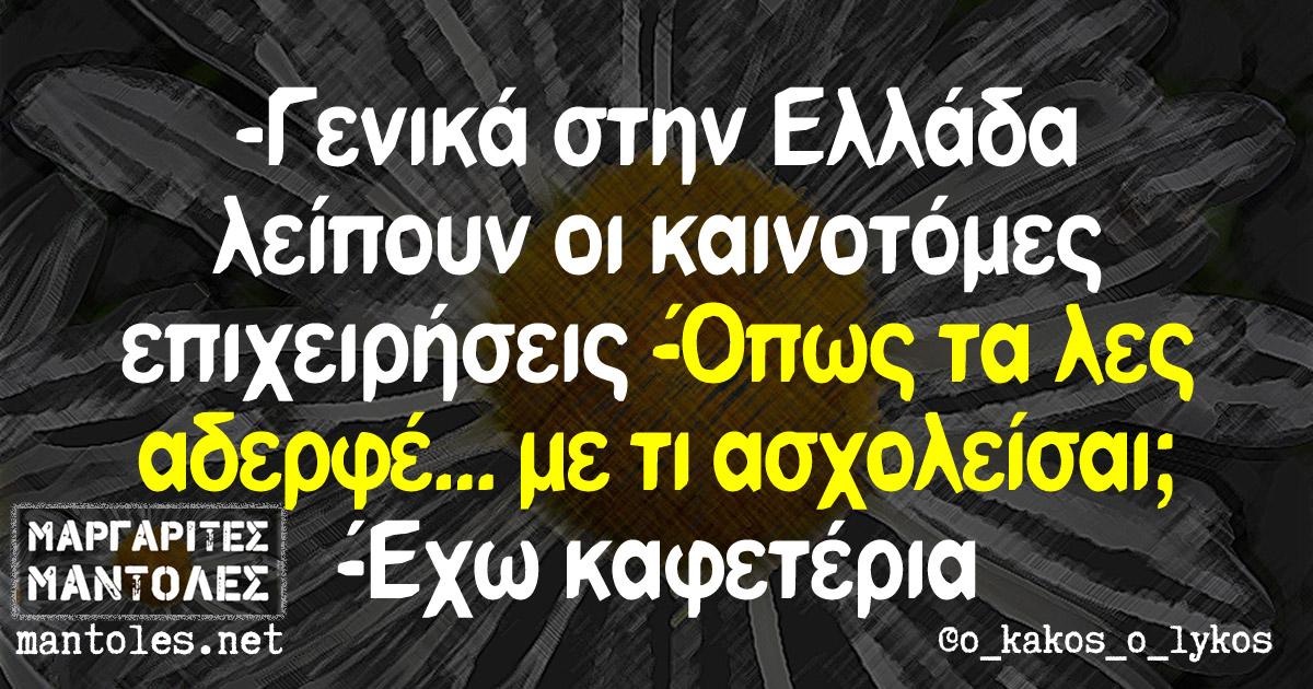-Γενικά στην Ελλάδα λείπουν οι καινοτόμες επιχειρήσεις -Όπως τα λες αδερφέ... με τι ασχολείσαι; - Έχω καφετέρια