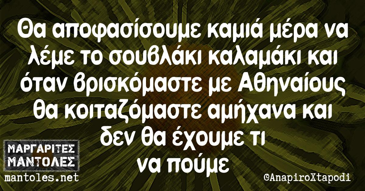 Θα αποφασίσουμε καμιά μέρα να λέμε το σουβλάκι καλαμάκι και όταν βρισκόμαστε με Αθηναίους θα κοιταζόμαστε αμήχανα και δεν θα έχουμε τι να πούμε