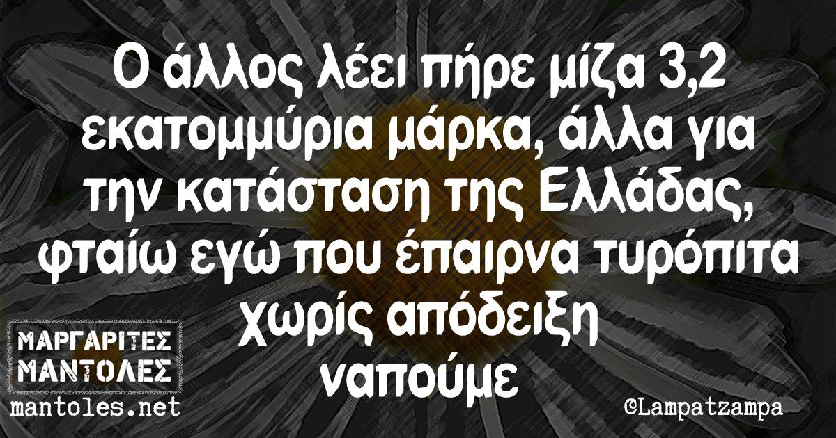 Ο άλλος λέει πήρε μίζα 3,2 εκατομμύρια μάρκα, αλλά για την κατάσταση της Ελλάδας φταίω εγώ που έπαιρνα τυρόπιτα χωρίς απόδειξη ναπούμε