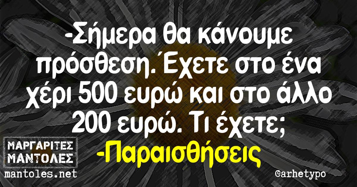 -Σήμερα θα κάνουμε πρόσθεση. Έχετε στο ένα χέρι 500 ευρώ και στο άλλο 200 ευρώ. Τι έχετε; -Παραισθήσεις