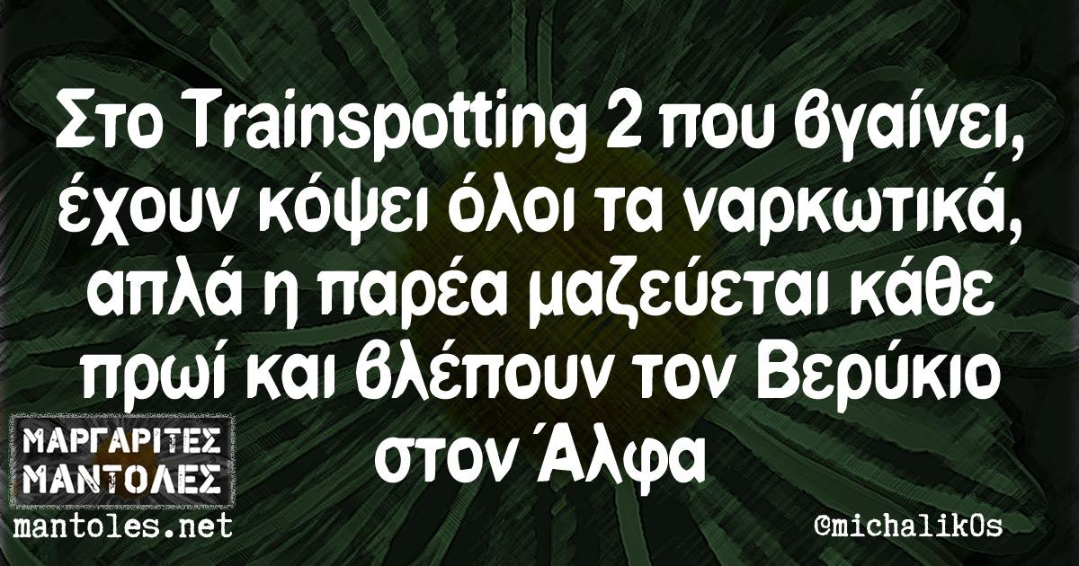 Στο Trainspotting 2 που βγαίνει, έχουν κόψει όλοι τα ναρκωτικά, απλά η παρέα μαζεύεται κάθε πρωί και βλέπουν τον Βερύκιο στον Άλφα
