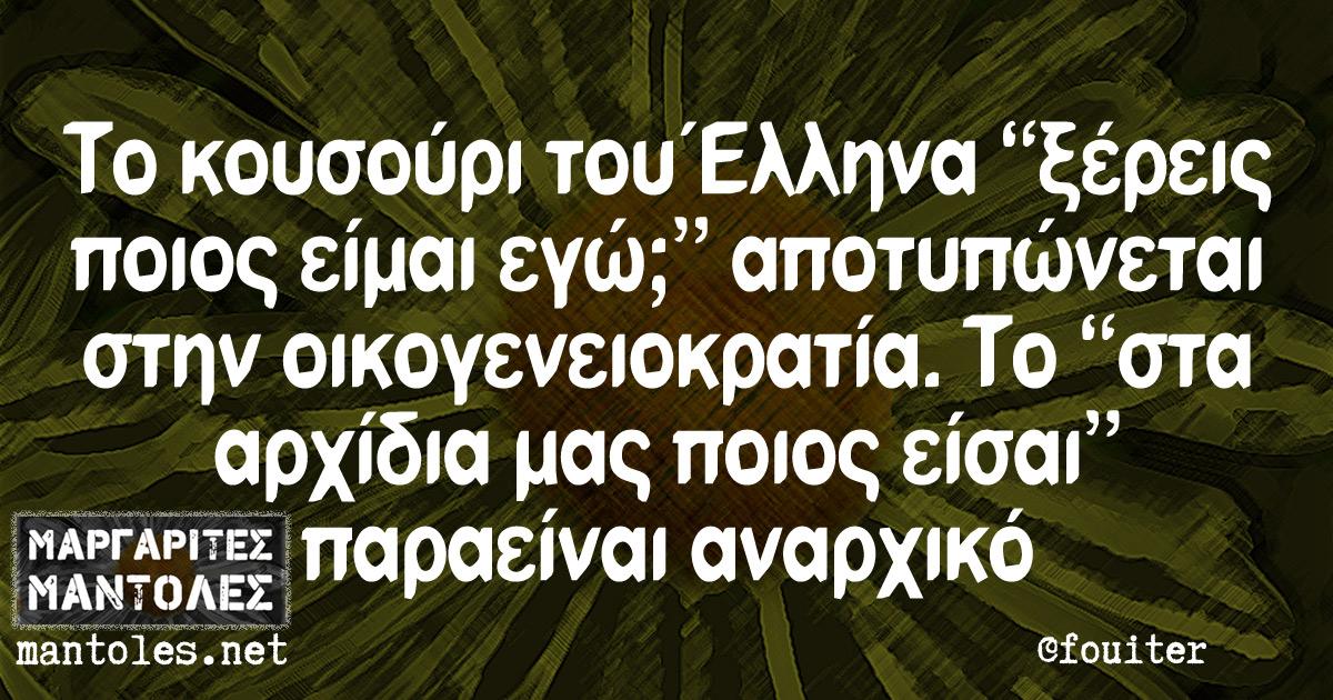 """Το κουσούρι του Έλληνα """"ξέρεις ποιος είμαι εγώ;"""" αποτυπώνεται στην οικογενειοκρατία. Το """"στα αρχίδια μας ποιος είσαι"""" παραείναι αναρχικό"""