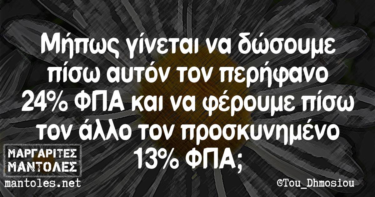 Μήπως γίνεται να δώσουμε πίσω αυτόν τον περήφανο 24% ΦΠΑ και να φέρουμε πίσω τον άλλο τον προσκυνημένο 13% ΦΠΑ;