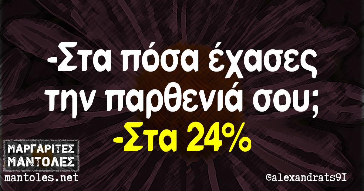 -Στα πόσα έχασες την παρθενιά σου; -Στα 24%
