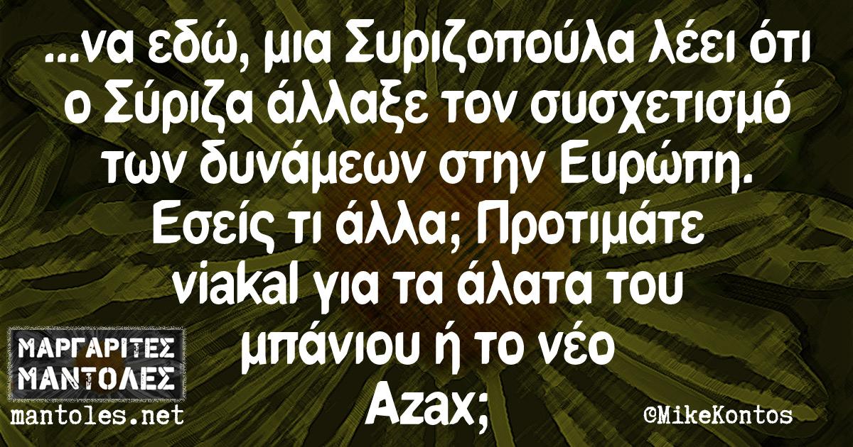 ...να εδώ, μια Συριζοπούλα λέει ότι ο Σύριζα άλλαξε τον συσχετισμό των δυνάμεων στην Ευρώπη. Εσείς τι άλλα; Προτιμάτε viakal για τα άλατα του μπάνιου ή το νέο Azax;