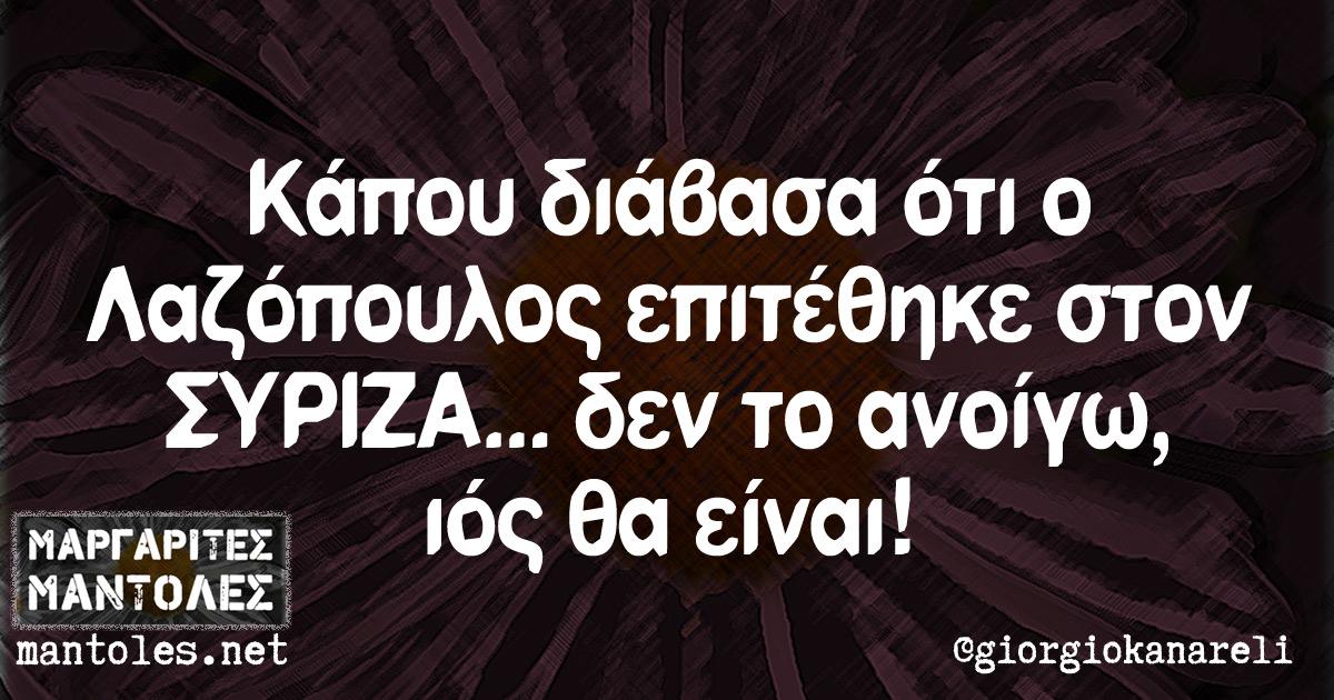 Κάπου διάβασα ότι ο Λαζόπουλος επιτέθηκε στον ΣΥΡΙΖΑ... δεν το ανοίγω, ιός θα είναι!