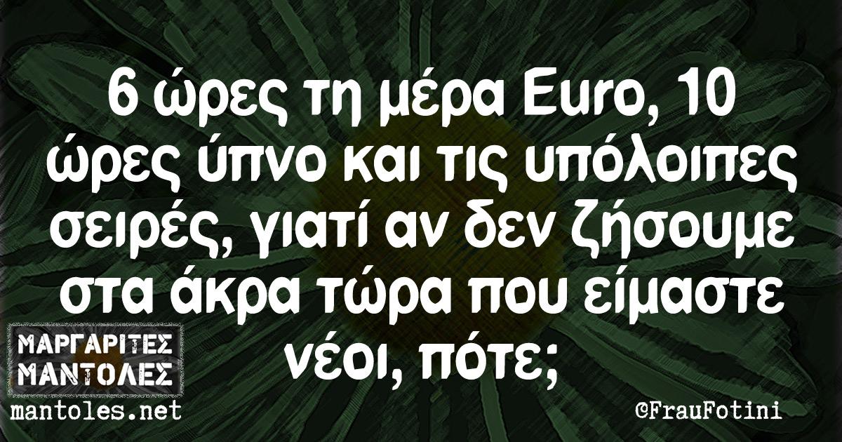 6 ώρες τη μέρα Euro, 10 ώρες ύπνο και τις υπόλοιπες σειρές, γιατί αν δεν ζήσουμε στα άκρα τώρα που είμαστε νέοι, πότε;